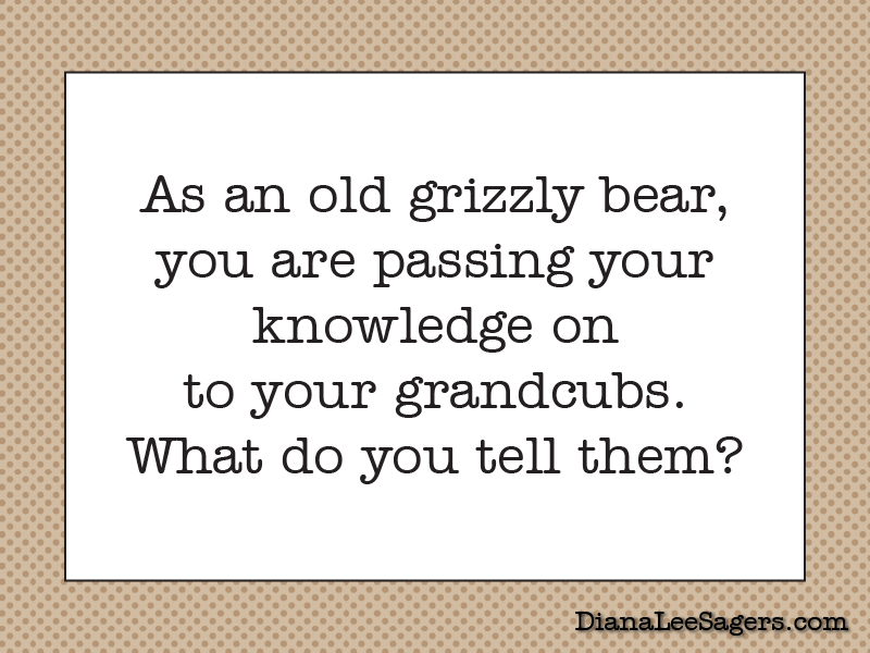 As an old grizzly bear, you are passing your knowledge on to your grandcubs. What do you tell them?