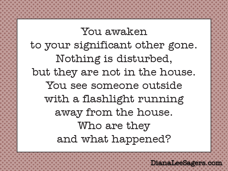 You awaken to your significant other gone. Nothing is disturbed, but they are not in the house. You see someone outside with a flashlight running away from the house. Who are they and what happened?