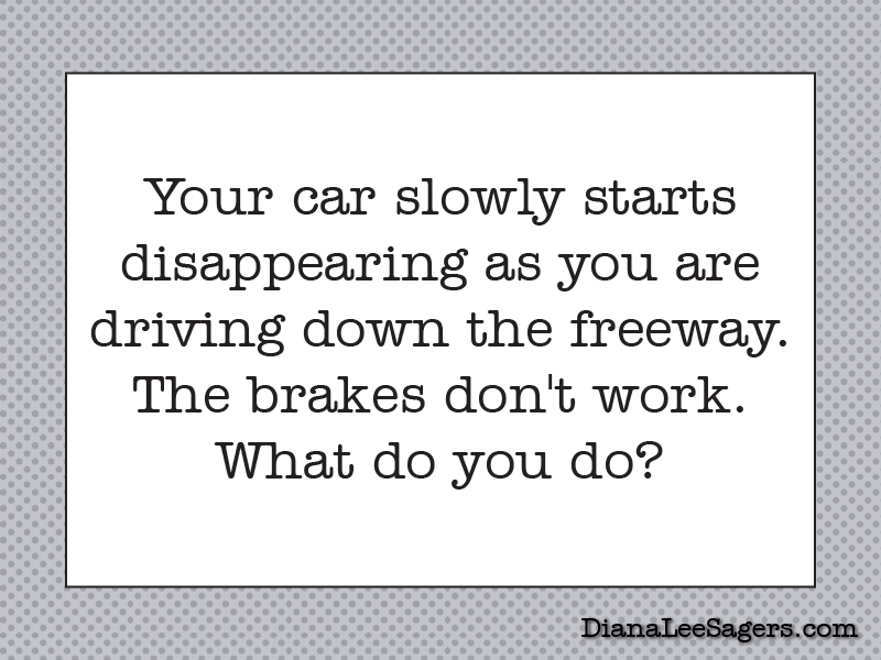 Your car slowly starts disappearing as you are driving down the freeway. The brakes don't work. What do you do?